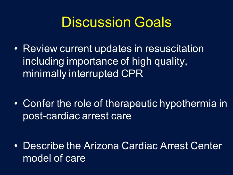 Discussion Goals Review current updates in resuscitation including importance of high quality, minimally interrupted CPR.
