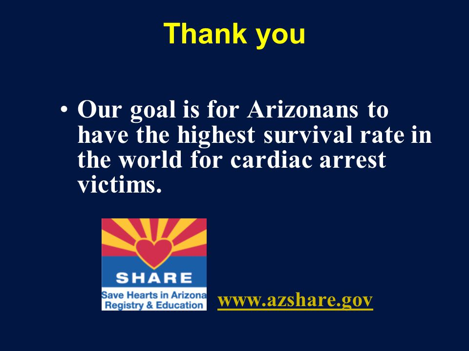 Thank you Our goal is for Arizonans to have the highest survival rate in the world for cardiac arrest victims.
