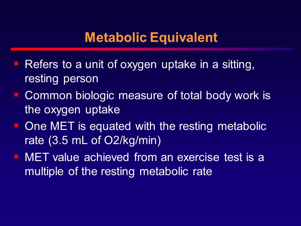 Metabolic Equivalent Refers to a unit of oxygen uptake in a sitting, resting person. Common biologic measure of total body work is the oxygen uptake.