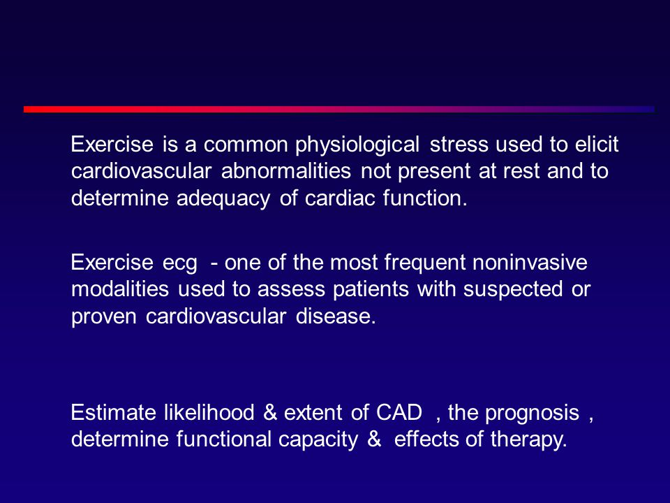 Exercise is a common physiological stress used to elicit cardiovascular abnormalities not present at rest and to determine adequacy of cardiac function.