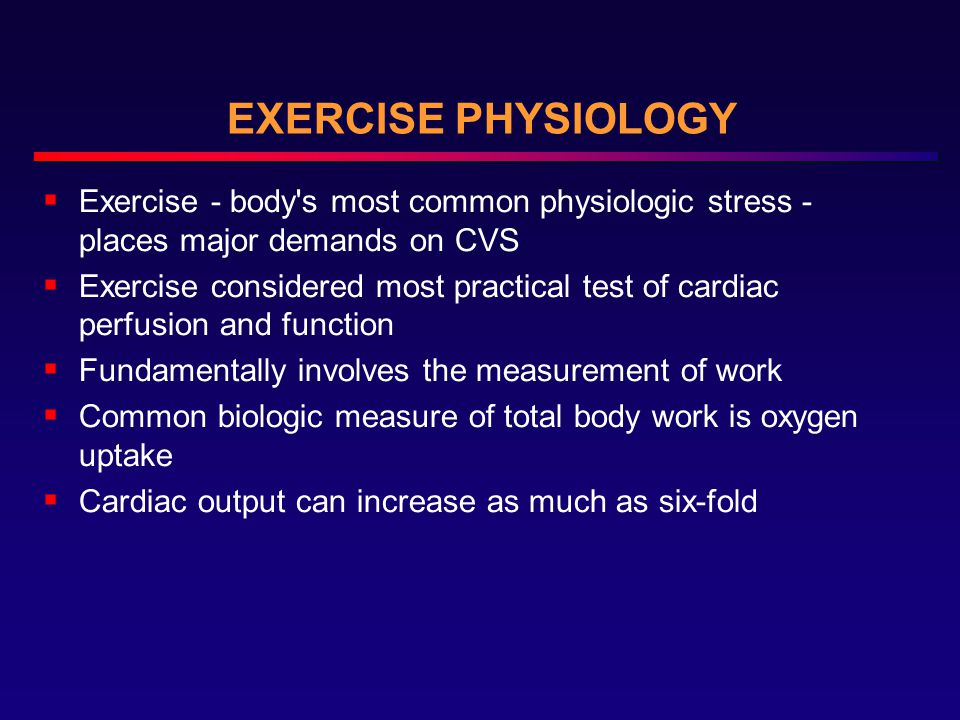 EXERCISE PHYSIOLOGY Exercise - body s most common physiologic stress - places major demands on CVS.
