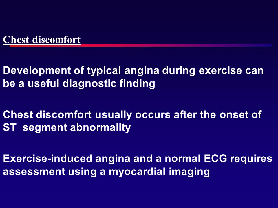 Chest discomfort Development of typical angina during exercise can be a useful diagnostic finding.