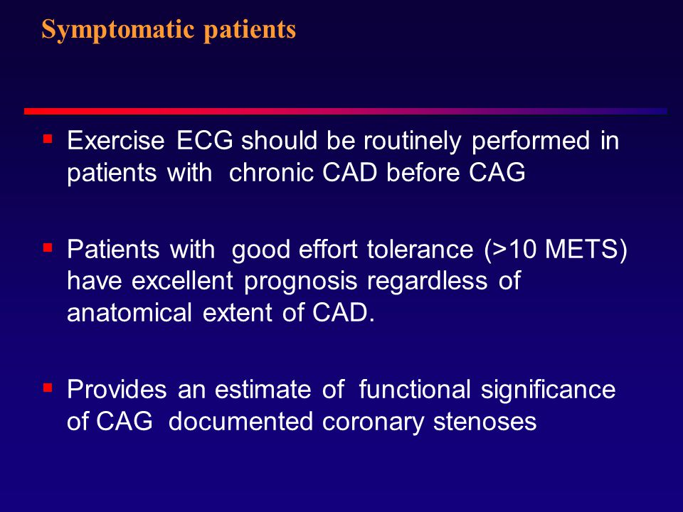 Symptomatic patients Exercise ECG should be routinely performed in patients with chronic CAD before CAG.