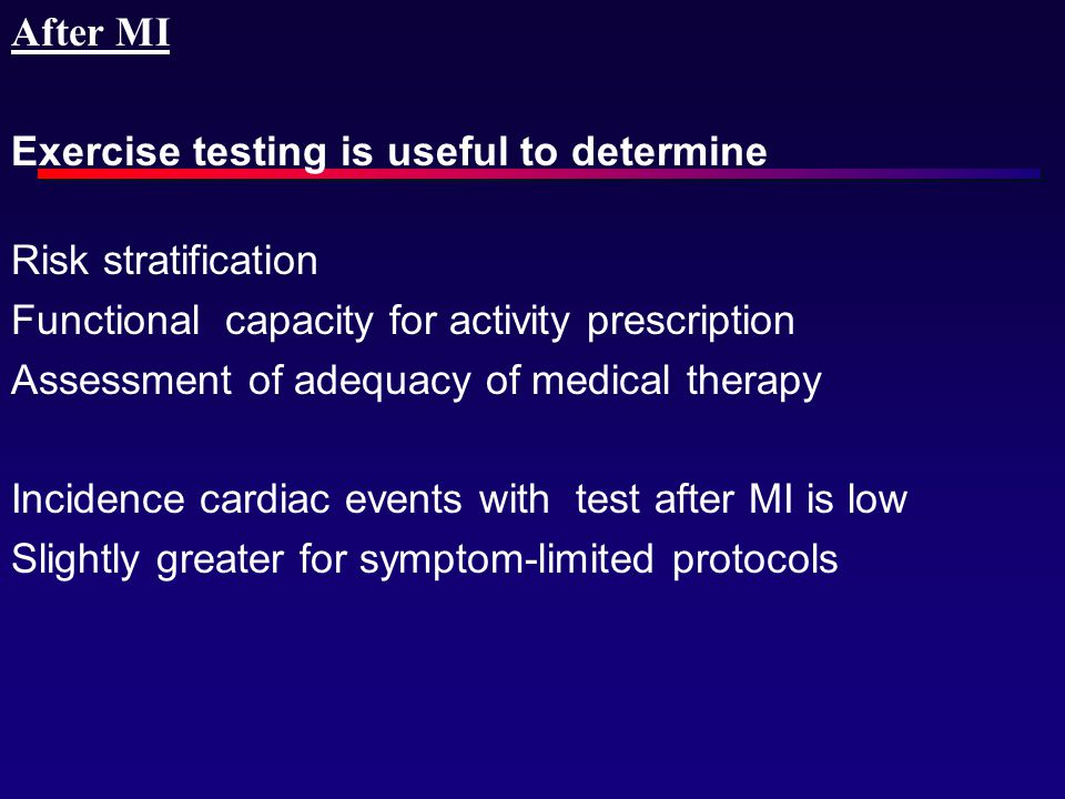 After MI Exercise testing is useful to determine. Risk stratification. Functional capacity for activity prescription.