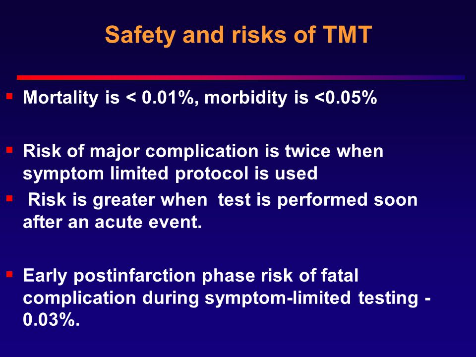 Safety and risks of TMT Mortality is < 0.01%, morbidity is <0.05% Risk of major complication is twice when symptom limited protocol is used.