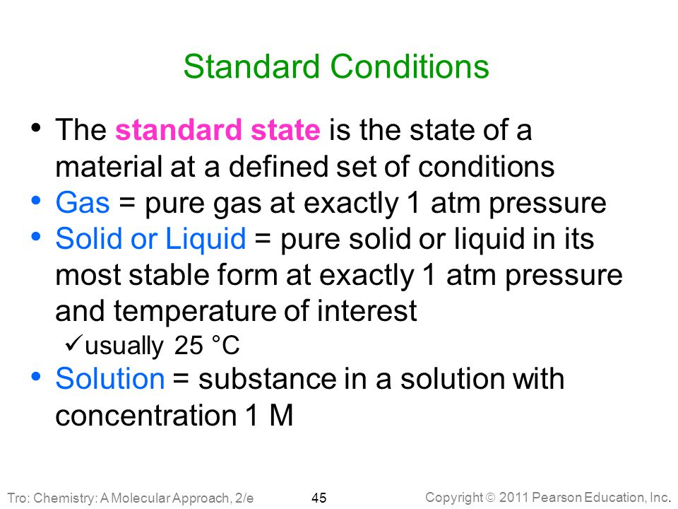 Standard Conditions The standard state is the state of a material at a defined set of conditions. Gas = pure gas at exactly 1 atm pressure.