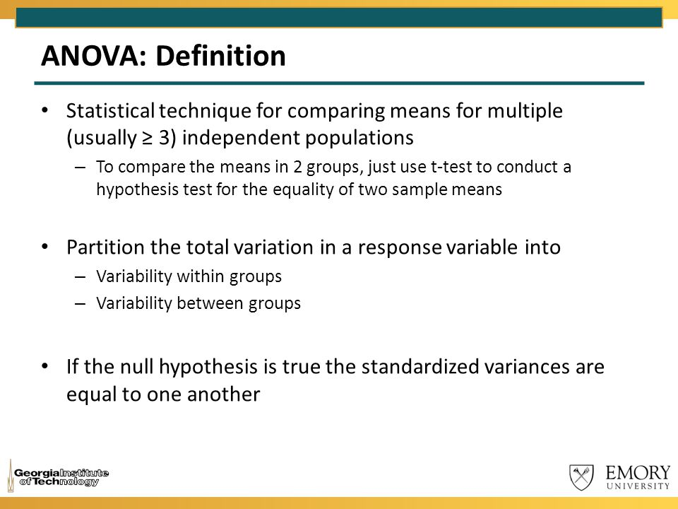 ANOVA: Definition Statistical technique for comparing means for multiple (usually ≥ 3) independent populations.