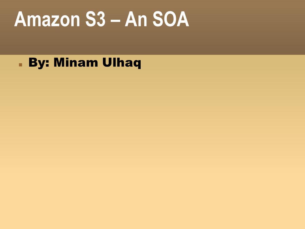 Amazon S3 – An SOA By: Minam Ulhaq