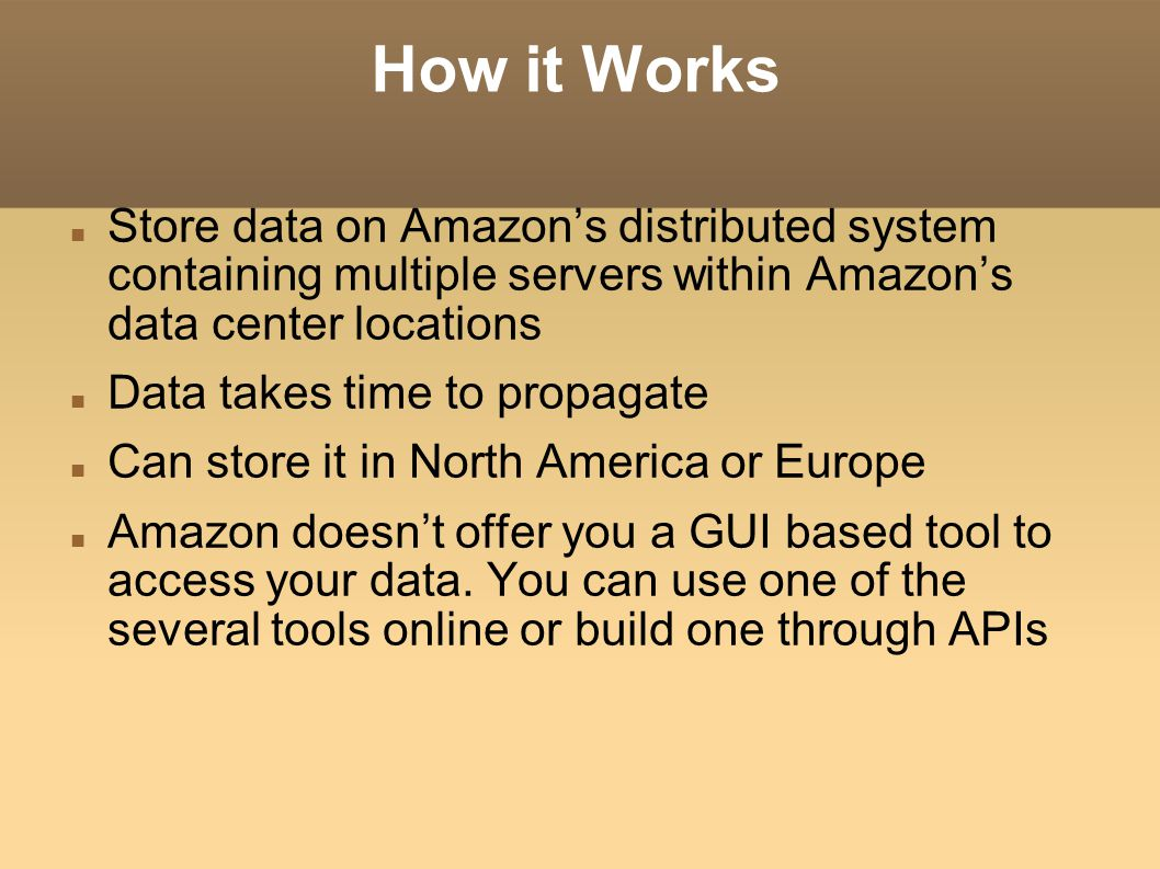 How it Works Store data on Amazon's distributed system containing multiple servers within Amazon's data center locations.