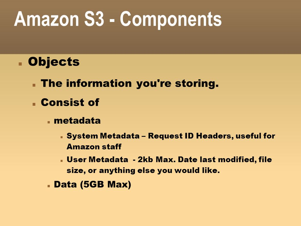 Amazon S3 - Components Objects The information you re storing.