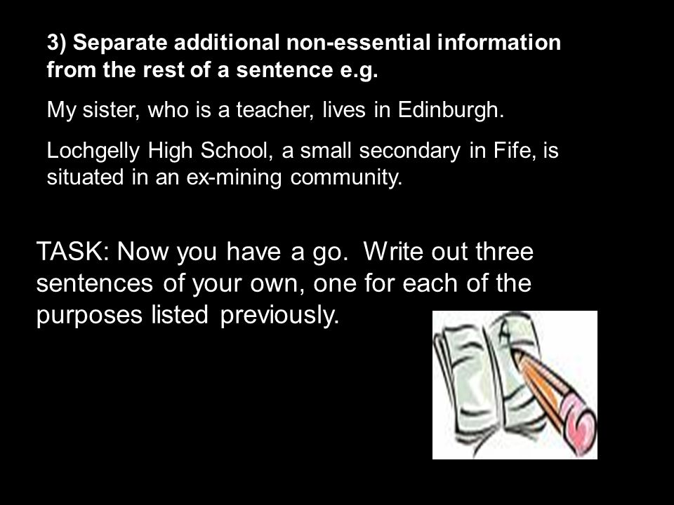 3) Separate additional non-essential information from the rest of a sentence e.g.