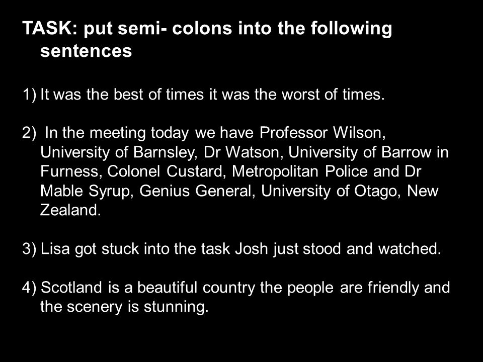 TASK: put semi- colons into the following sentences
