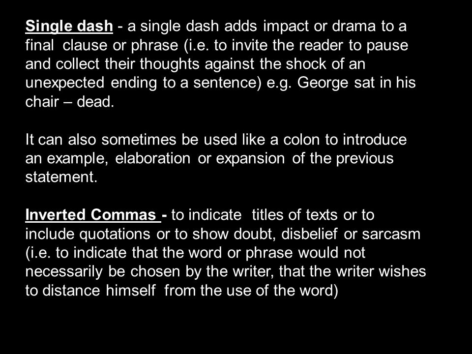 Single dash - a single dash adds impact or drama to a final clause or phrase (i.e. to invite the reader to pause and collect their thoughts against the shock of an unexpected ending to a sentence) e.g. George sat in his chair – dead.