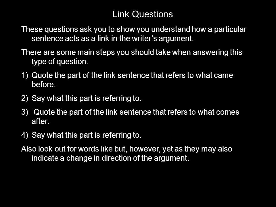 Link Questions These questions ask you to show you understand how a particular sentence acts as a link in the writer's argument.