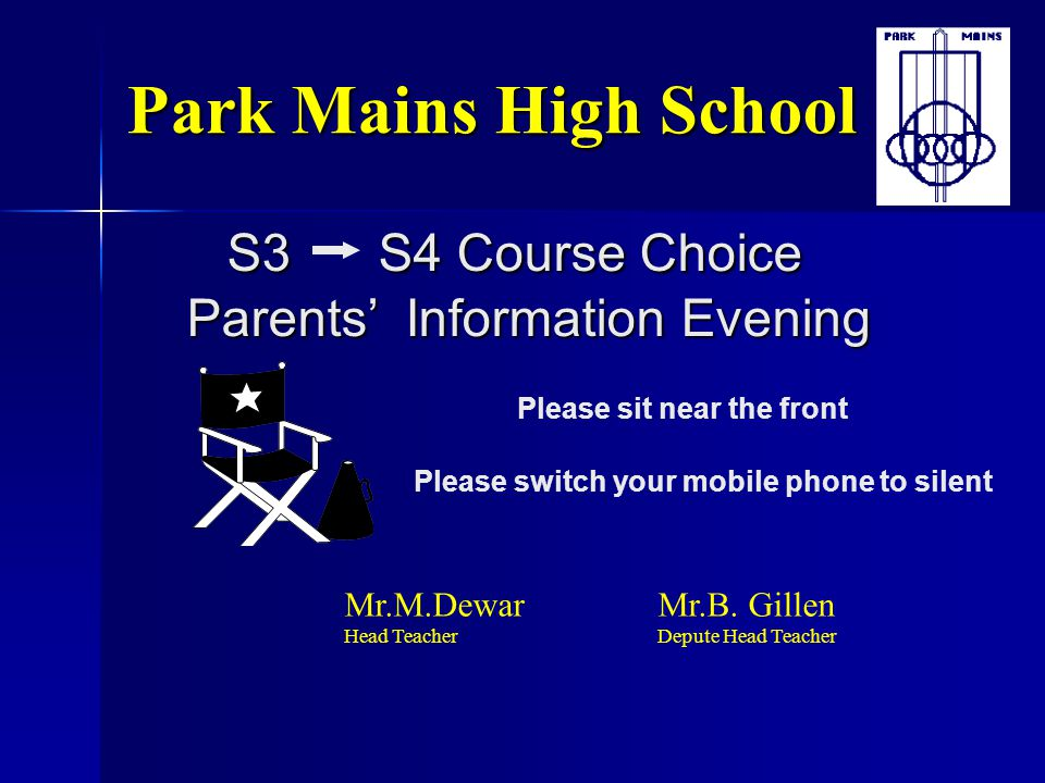 Park Mains High School S3 S4 Course Choice Parents' Information Evening. Please sit near the front.