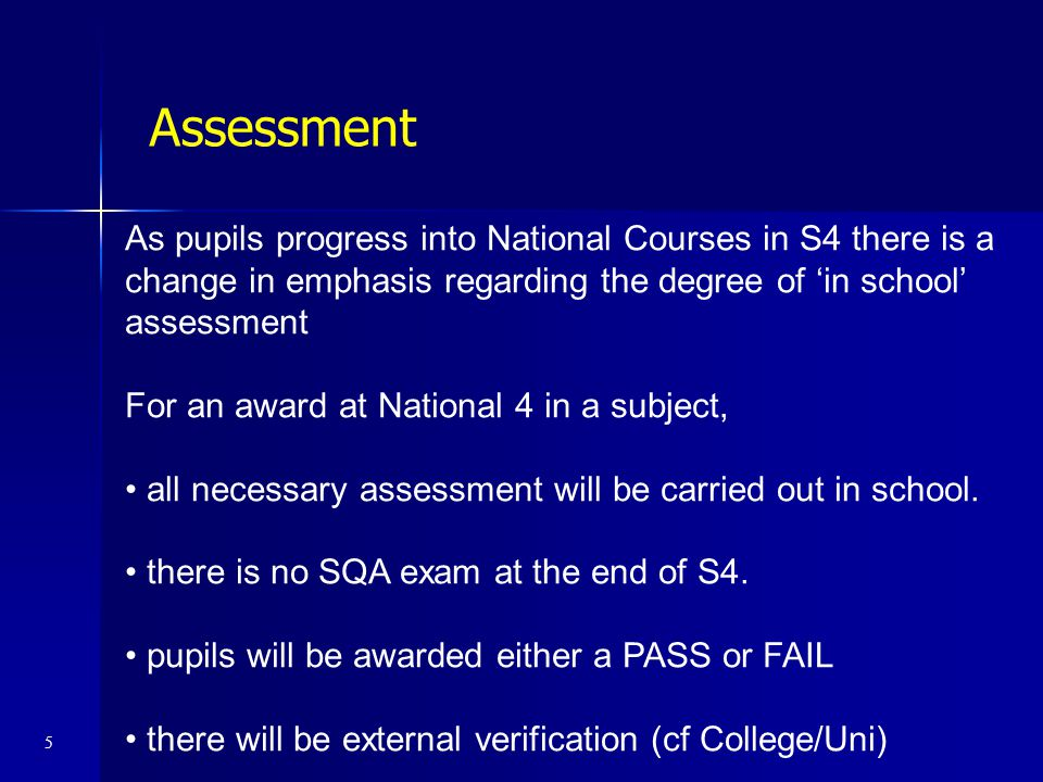 Assessment As pupils progress into National Courses in S4 there is a change in emphasis regarding the degree of 'in school' assessment.
