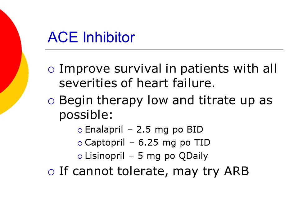 ACE Inhibitor Improve survival in patients with all severities of heart failure. Begin therapy low and titrate up as possible: