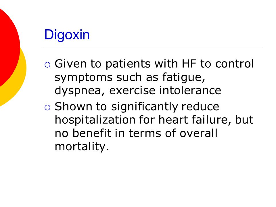 Digoxin Given to patients with HF to control symptoms such as fatigue, dyspnea, exercise intolerance.