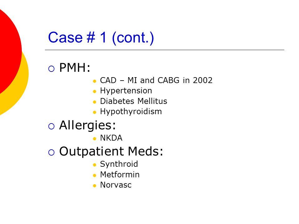 Case # 1 (cont.) PMH: Allergies: Outpatient Meds: