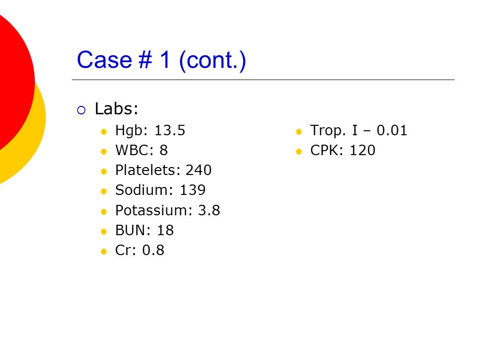 Case # 1 (cont.) Labs: Hgb: 13.5 WBC: 8 Platelets: 240 Sodium: 139