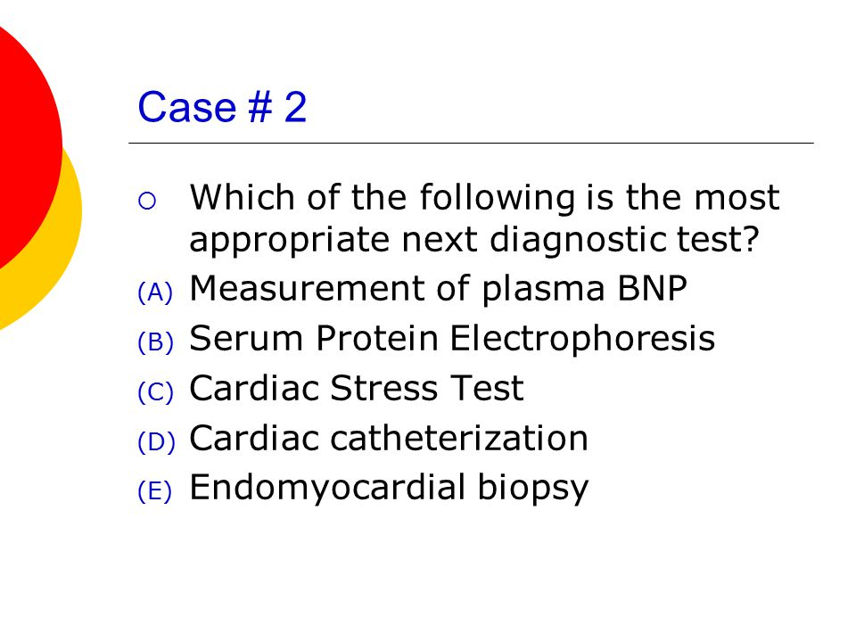 Case # 2 Which of the following is the most appropriate next diagnostic test Measurement of plasma BNP.