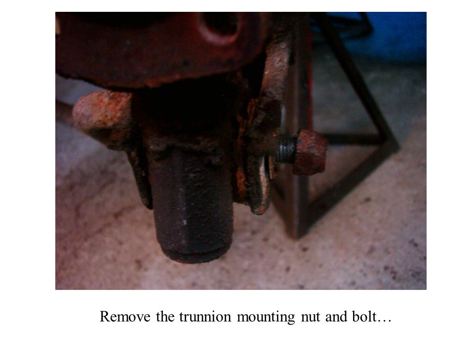 Remove the trunnion mounting nut and bolt…