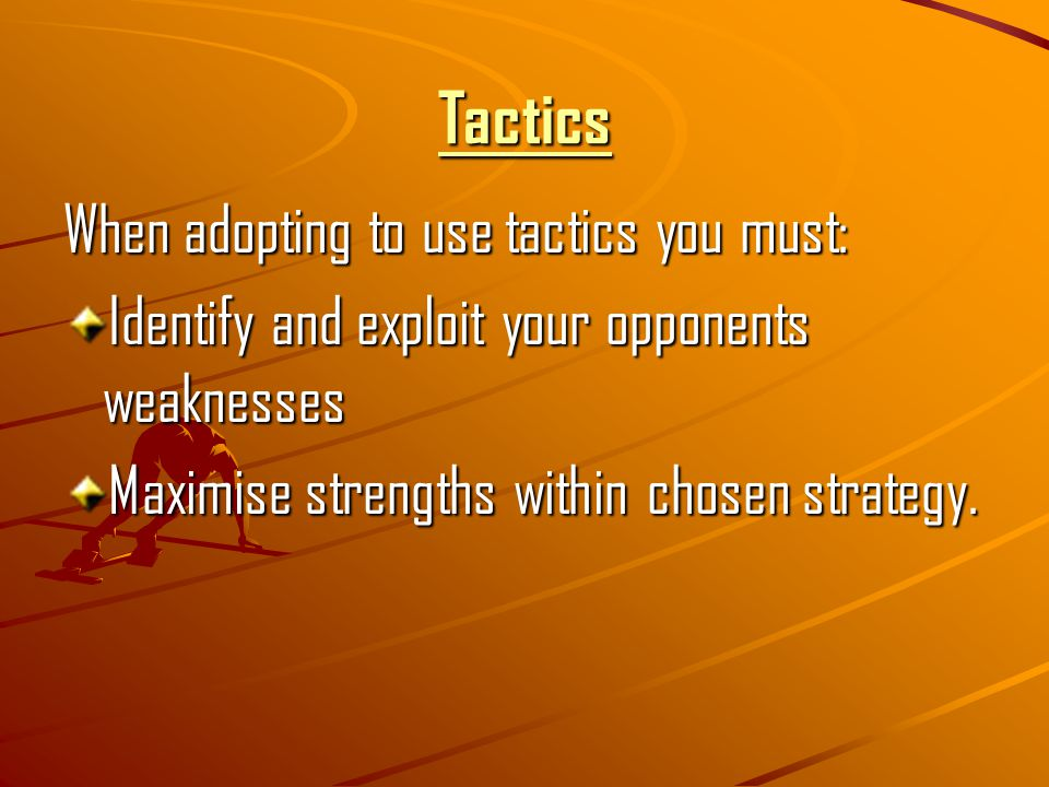 Tactics When adopting to use tactics you must: