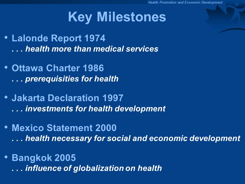 Key Milestones Lalonde Report 1974 . . . health more than medical services. Ottawa Charter 1986 . . . prerequisities for health.