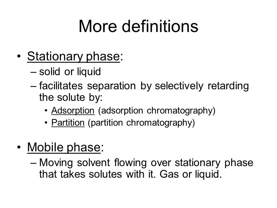 More definitions Stationary phase: Mobile phase: solid or liquid
