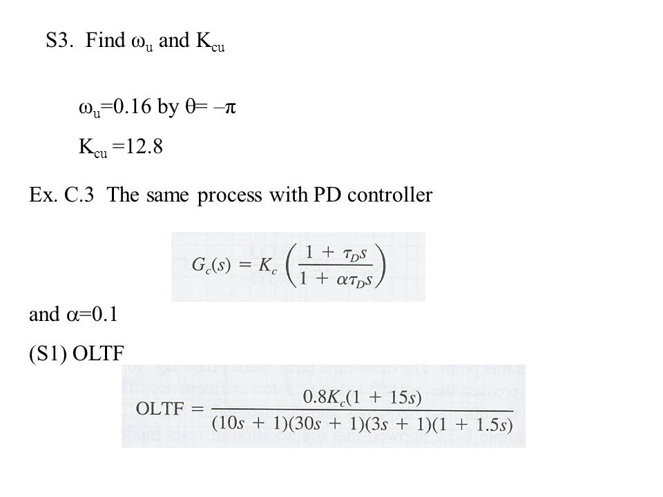 S3. Find ωu and Kcu ωu=0.16 by = –π. Kcu =12.8. Ex. C.3 The same process with PD controller. and =0.1.
