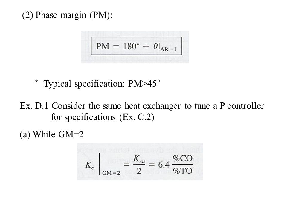 (2) Phase margin (PM): * Typical specification: PM>45° Ex. D.1 Consider the same heat exchanger to tune a P controller for specifications (Ex. C.2)