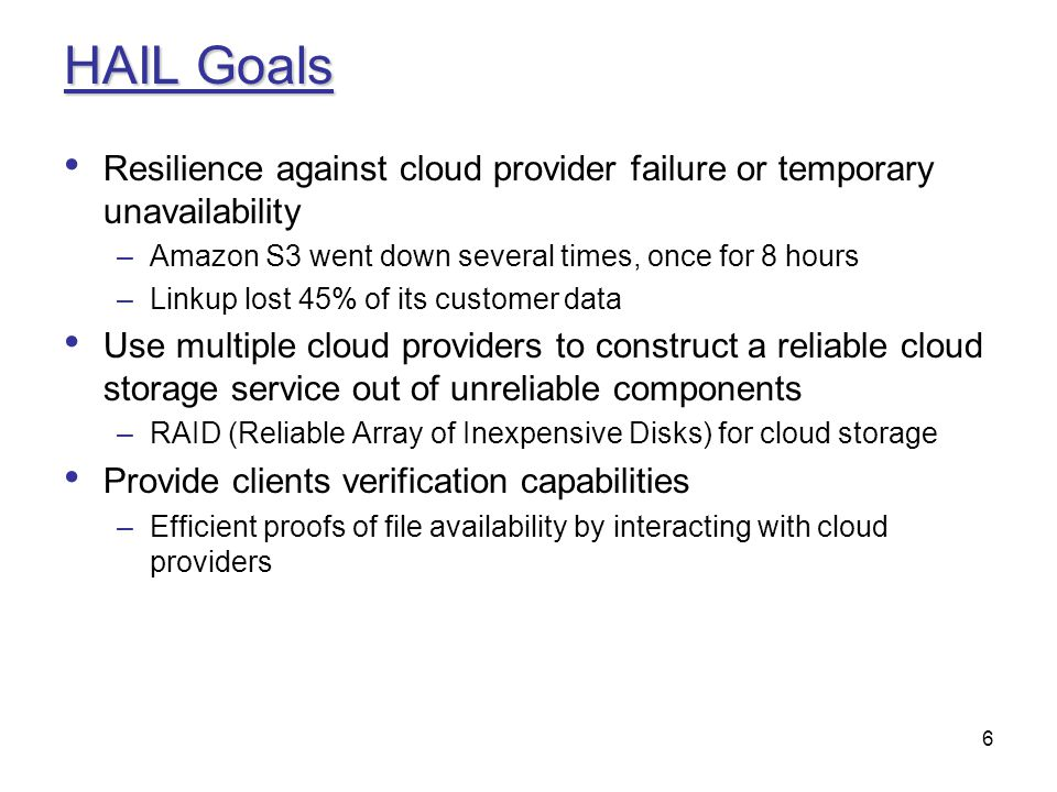 HAIL Goals Resilience against cloud provider failure or temporary unavailability. Amazon S3 went down several times, once for 8 hours.