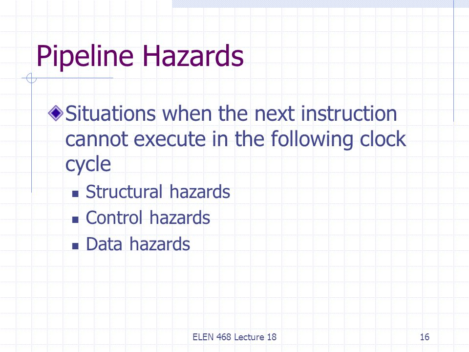 Pipeline Hazards Situations when the next instruction cannot execute in the following clock cycle. Structural hazards.