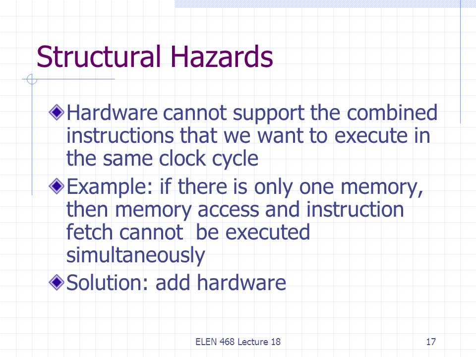 Structural Hazards Hardware cannot support the combined instructions that we want to execute in the same clock cycle.