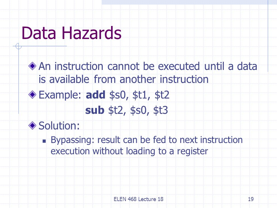 Data Hazards An instruction cannot be executed until a data is available from another instruction. Example: add $s0, $t1, $t2.