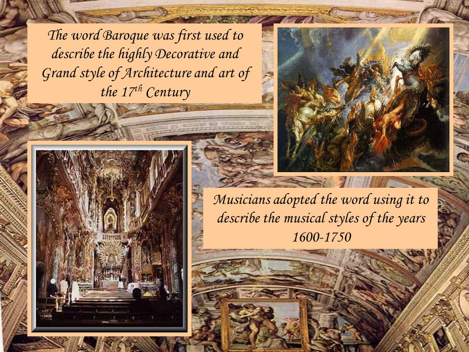 The word Baroque was first used to describe the highly Decorative and Grand style of Architecture and art of the 17th Century