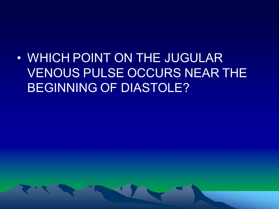 WHICH POINT ON THE JUGULAR VENOUS PULSE OCCURS NEAR THE BEGINNING OF DIASTOLE