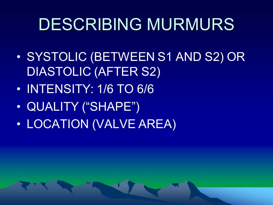 DESCRIBING MURMURS SYSTOLIC (BETWEEN S1 AND S2) OR DIASTOLIC (AFTER S2) INTENSITY: 1/6 TO 6/6. QUALITY ( SHAPE )