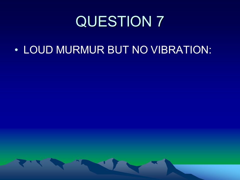 QUESTION 7 LOUD MURMUR BUT NO VIBRATION: