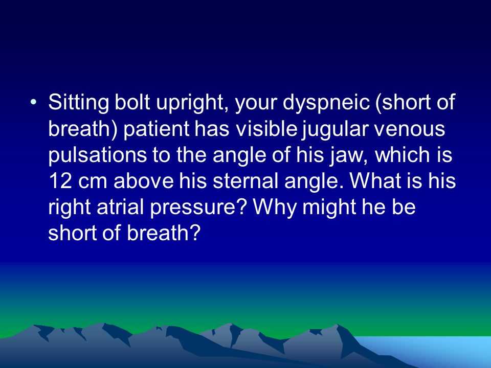 Sitting bolt upright, your dyspneic (short of breath) patient has visible jugular venous pulsations to the angle of his jaw, which is 12 cm above his sternal angle.