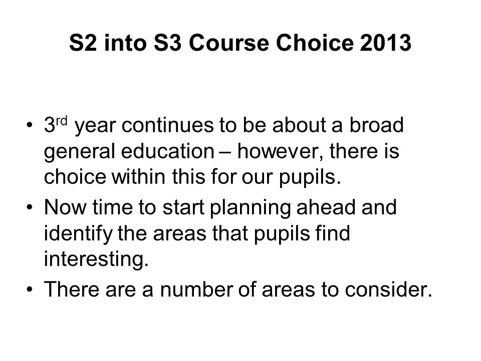 S2 into S3 Course Choice 2013 3rd year continues to be about a broad general education – however, there is choice within this for our pupils.