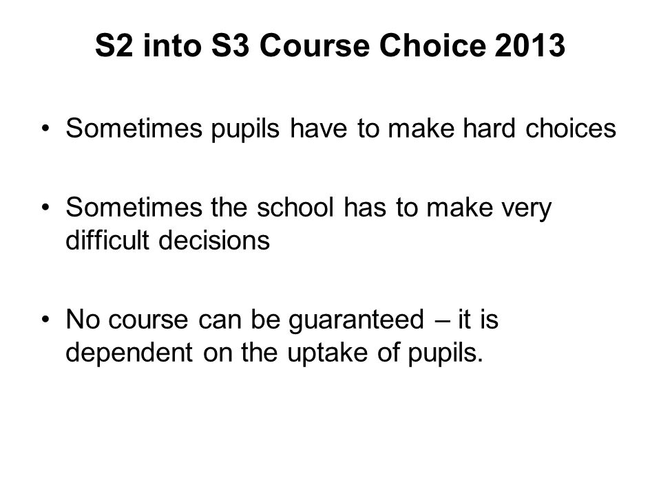 S2 into S3 Course Choice 2013 Sometimes pupils have to make hard choices. Sometimes the school has to make very difficult decisions.
