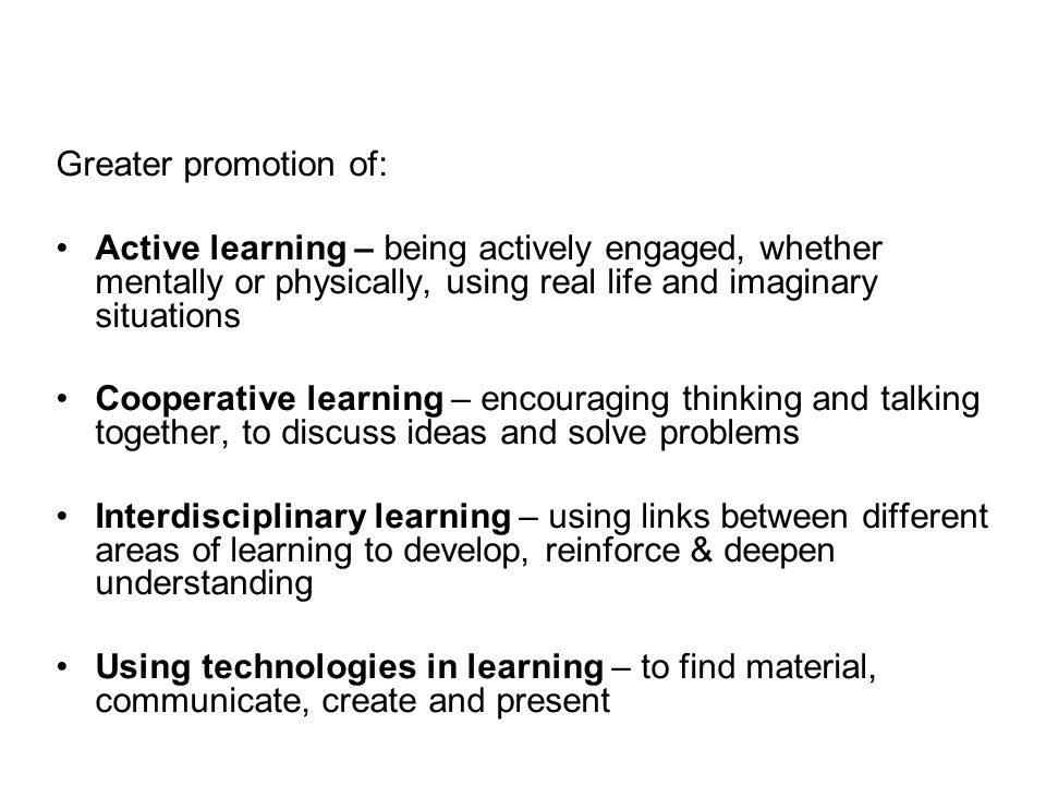 Greater promotion of: Active learning – being actively engaged, whether mentally or physically, using real life and imaginary situations.