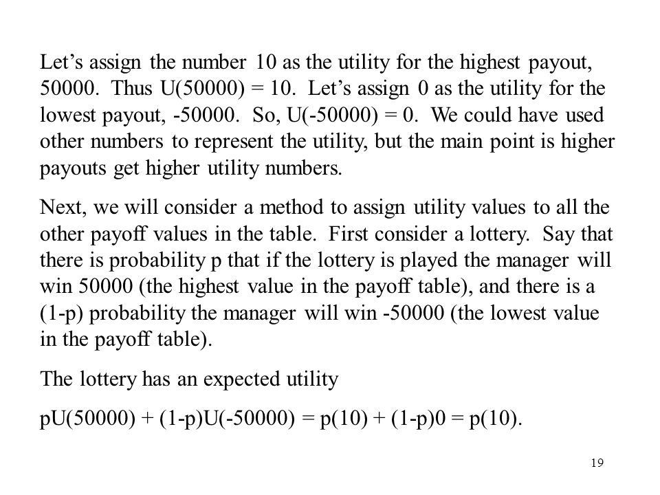 Let's assign the number 10 as the utility for the highest payout, 50000. Thus U(50000) = 10. Let's assign 0 as the utility for the lowest payout, -50000. So, U(-50000) = 0. We could have used other numbers to represent the utility, but the main point is higher payouts get higher utility numbers.