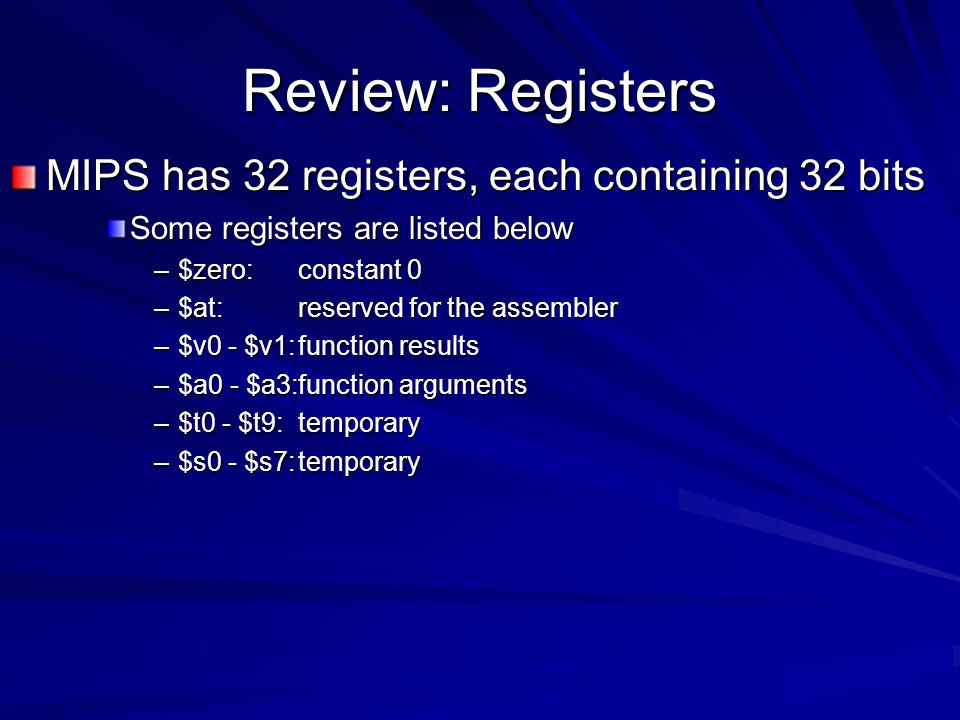 Review: Registers MIPS has 32 registers, each containing 32 bits