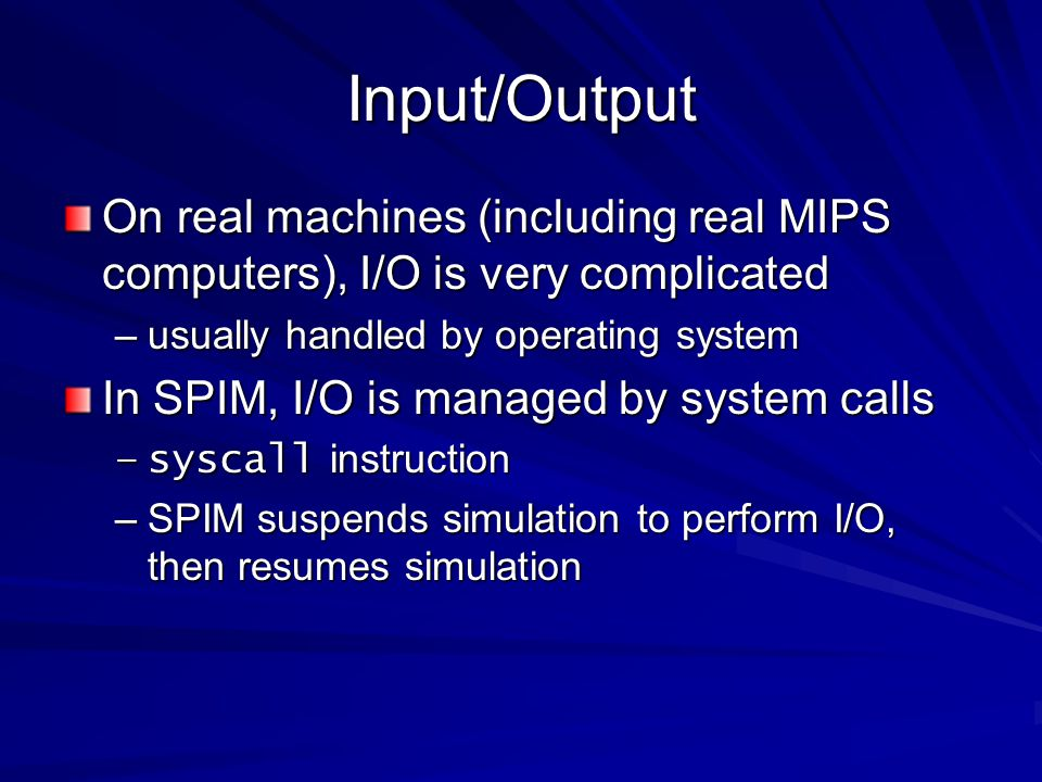 Input/Output On real machines (including real MIPS computers), I/O is very complicated. usually handled by operating system.