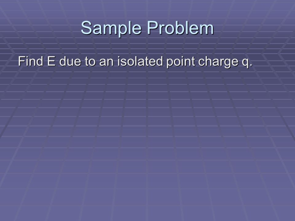 Sample Problem Find E due to an isolated point charge q.