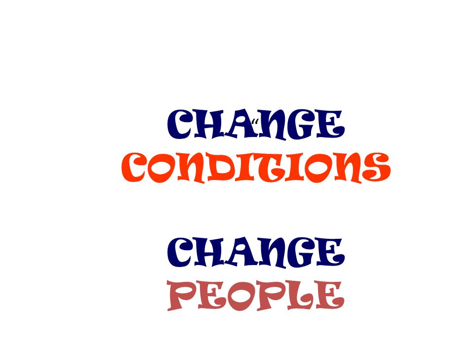 CHANGE CONDITIONS CHANGE PEOPLE