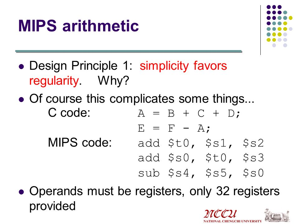 MIPS arithmetic Design Principle 1: simplicity favors regularity. Why