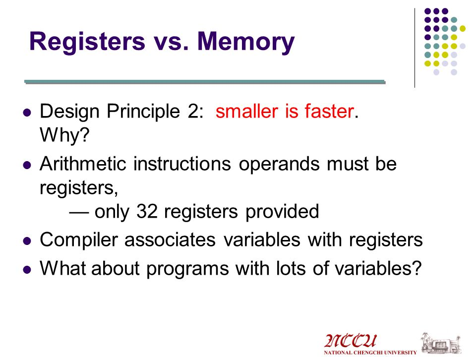 Registers vs. Memory Design Principle 2: smaller is faster. Why